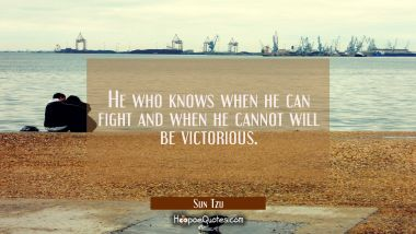 He who knows when he can fight and when he cannot will be victorious.