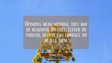 Opinions mean nothing; they may be beautiful or ugly, clever or foolish, anyone can embrace or reject them. Herman Hesse Quotes