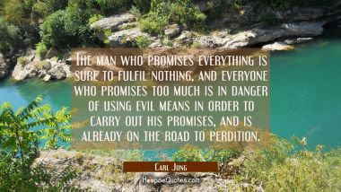 The man who promises everything is sure to fulfil nothing and everyone who promises too much is in