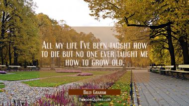 All my life I've been taught how to die but no one ever taught me how to grow old.