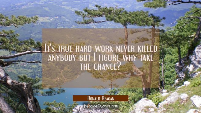 It's true hard work never killed anybody but I figure why take the chance?
