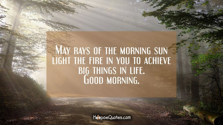 May rays of the morning sun light the fire in you to achieve big things in life. Good morning. Good Morning Quotes