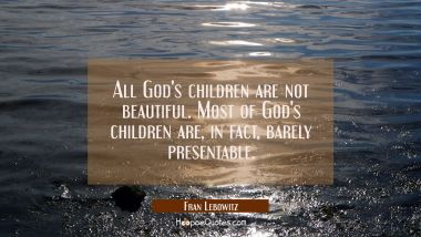 All God's children are not beautiful. Most of God's children are in fact barely presentable.