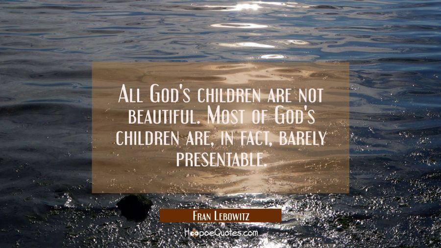 All God's children are not beautiful. Most of God's children are in fact barely presentable. Fran Lebowitz Quotes
