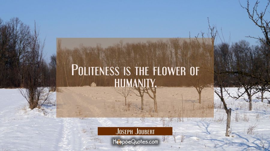Politeness is the flower of humanity. Joseph Joubert Quotes