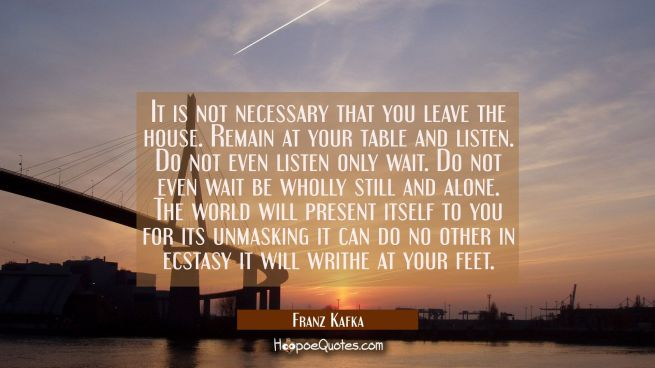 It is not necessary that you leave the house. Remain at your table and listen. Do not even listen o