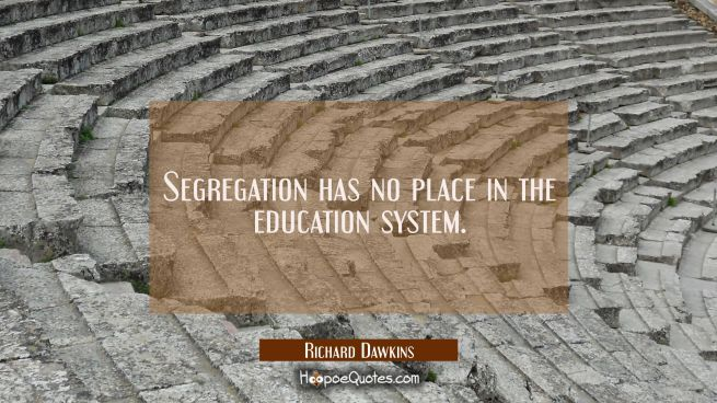 Segregation has no place in the education system.