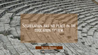 Segregation has no place in the education system. Richard Dawkins Quotes