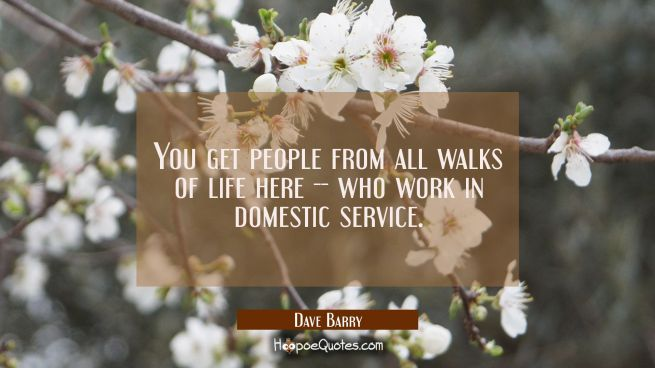 You get people from all walks of life here -- who work in domestic service.