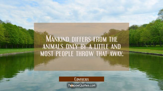 Mankind differs from the animals only by a little and most people throw that away.