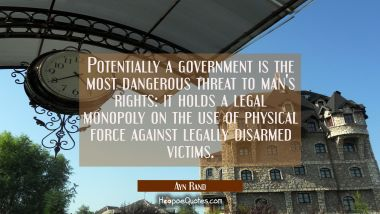Potentially a government is the most dangerous threat to man's rights: it holds a legal monopoly on