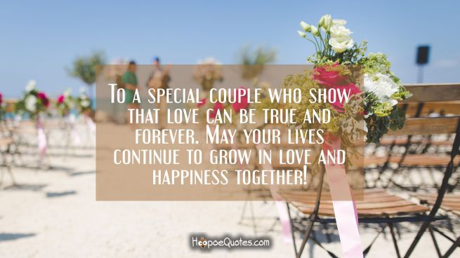 To a special couple who show that love can be true and forever. May your lives continue to grow in love and happiness together!