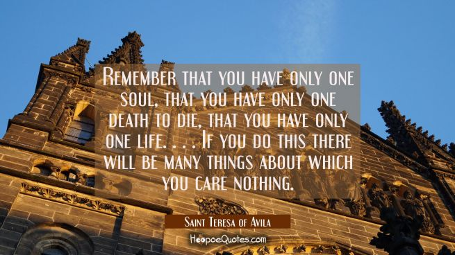 Remember that you have only one soul, that you have only one death to die, that you have only one l