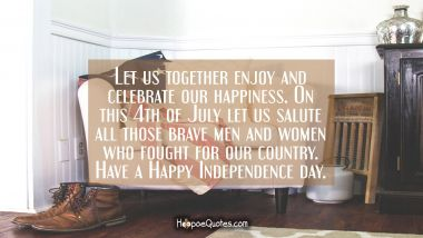 Let us together enjoy and celebrate our happiness. On this 4th of July let us salute all those brave men and women who fought for our country. Have a Happy Independence day. Independence Day Quotes