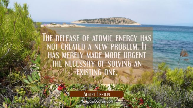 The release of atomic energy has not created a new problem. It has merely made more urgent the nece