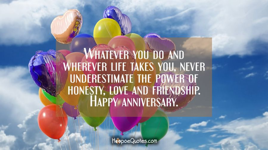 Whatever you do and wherever life takes you, never underestimate the power of honesty, love and friendship. Happy anniversary. Anniversary Quotes