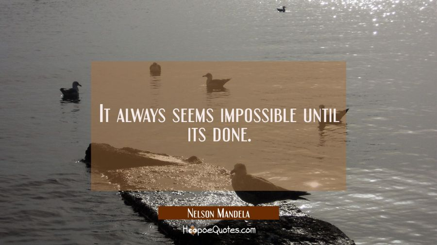 It always seems impossible until its done.