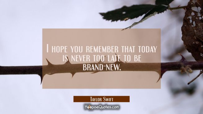 I hope you remember that today is never too late to be brand-new.