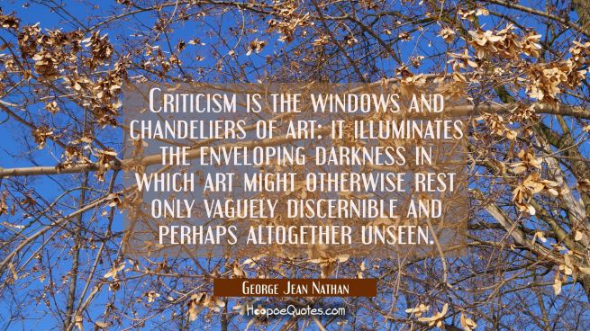 Criticism is the windows and chandeliers of art: it illuminates the enveloping darkness in which ar