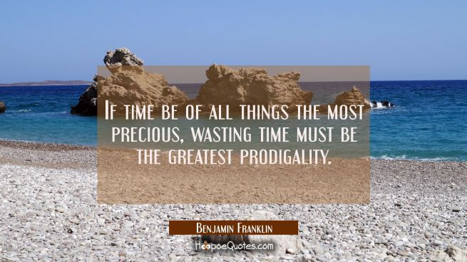 If time be of all things the most precious wasting time must be the greatest prodigality.