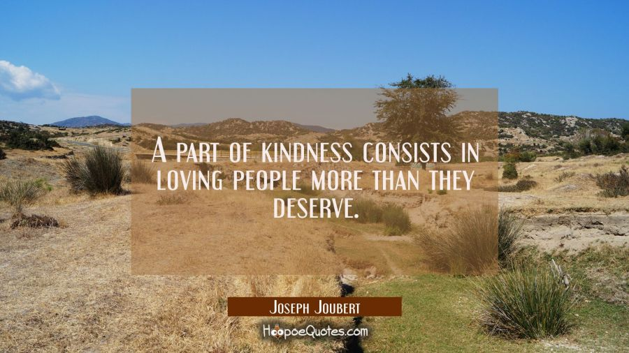 A part of kindness consists in loving people more than they deserve. Joseph Joubert Quotes