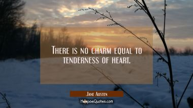 There is no charm equal to tenderness of heart. Jane Austen Quotes