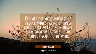I've met the most interesting people while flying or on a boat. These methods of travel seem to att