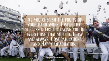 As you cherish the fruits of your hard work, I wish that success keeps following you in everything that you do. Today and always. Congratulations and Happy Graduation. Graduation Quotes