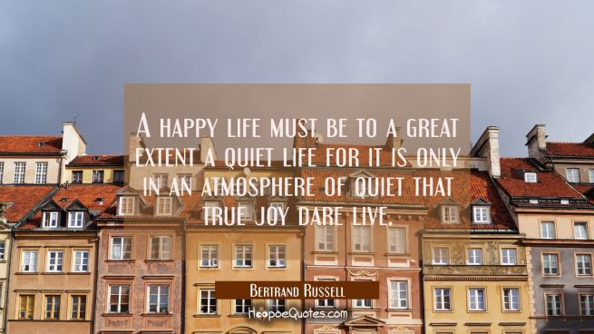 A happy life must be to a great extent a quiet life for it is only in an atmosphere of quiet that t