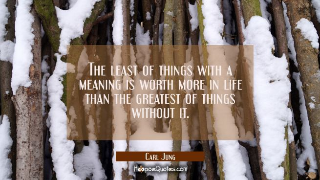 The least of things with a meaning is worth more in life than the greatest of things without it.
