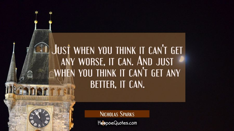Just when you think it can't get any worse, it can. And just when you think it can't get any better, it can. Nicholas Sparks Quotes