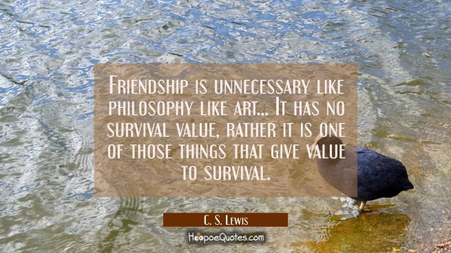 Friendship is unnecessary like philosophy like art... It has no survival value, rather it is one of