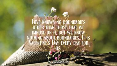 Love knows no boundaries other than those that we impose on it, but we know nothing about boundaries. It is Valentine's Day every day for us. Valentine's Day Quotes