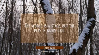 The world is a stage but the play is badly cast.