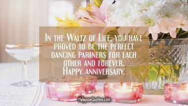 In the Waltz of Life, you have proved to be the perfect dancing partners for each other and forever. Happy anniversary.