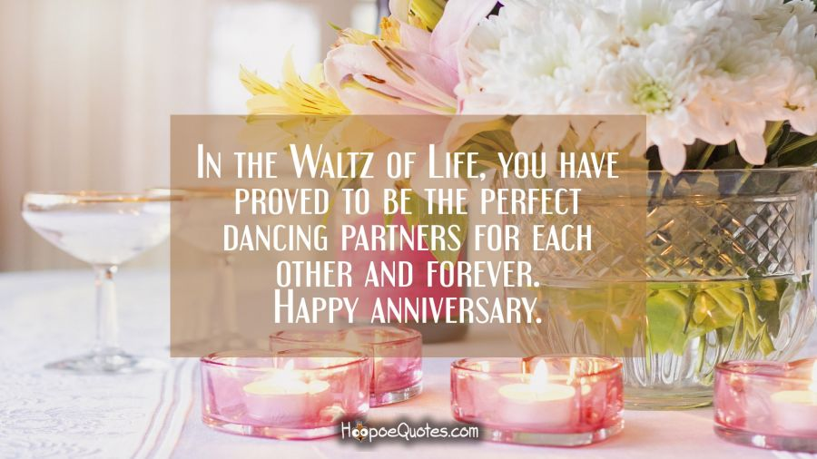 In the Waltz of Life, you have proved to be the perfect dancing partners for each other and forever. Happy anniversary. Anniversary Quotes