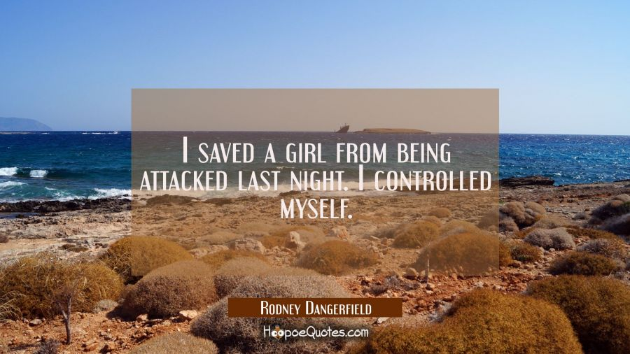 I saved a girl from being attacked last night. I controlled myself. Rodney Dangerfield Quotes