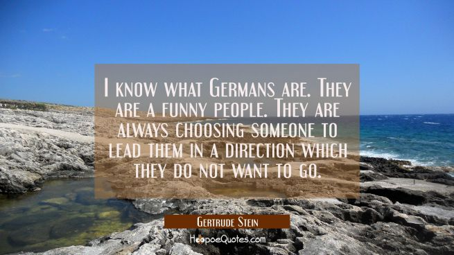 I know what Germans are. They are a funny people. They are always choosing someone to lead them in