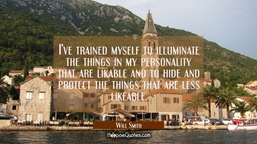 I've trained myself to illuminate the things in my personality that are likable and to hide and pro Will Smith Quotes