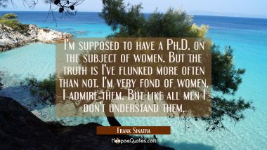 I'm supposed to have a Ph.D. on the subject of women. But the truth is I've flunked more often than