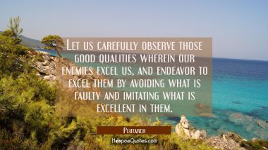 Let us carefully observe those good qualities wherein our enemies excel us, and endeavor to excel t
