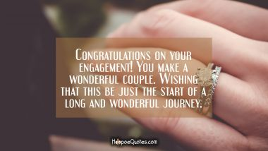 Congratulations on your engagement! You make a wonderful couple. Wishing that this be just the start of a long and wonderful journey. Engagement Quotes