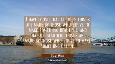 I have found that all ugly things are made by those who strive to make something beautiful, and that all beautiful things are made by those who strive to make something useful.