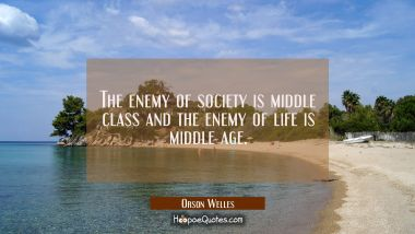 The enemy of society is middle class and the enemy of life is middle age. Orson Welles Quotes