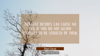 Negative desires can cause no evil if you do not allow yourself to be seduced by them. Paulo Coelho Quotes