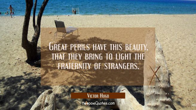 Great perils have this beauty that they bring to light the fraternity of strangers.