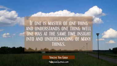 If one is master of one thing and understands one thing well one has at the same time insight into