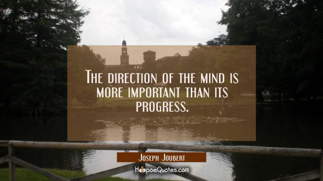 The direction of the mind is more important than its progress.
