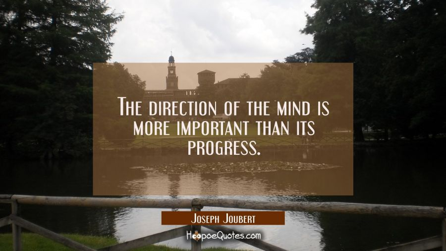 The direction of the mind is more important than its progress. Joseph Joubert Quotes