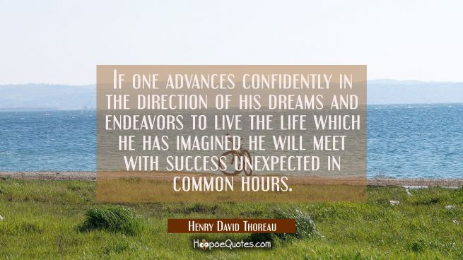If one advances confidently in the direction of his dreams and endeavors to live the life which he